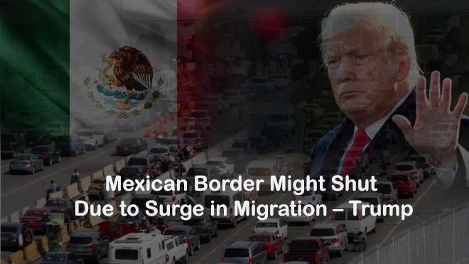 Mexican Border Might Shut Due to Migration Surge – Trump