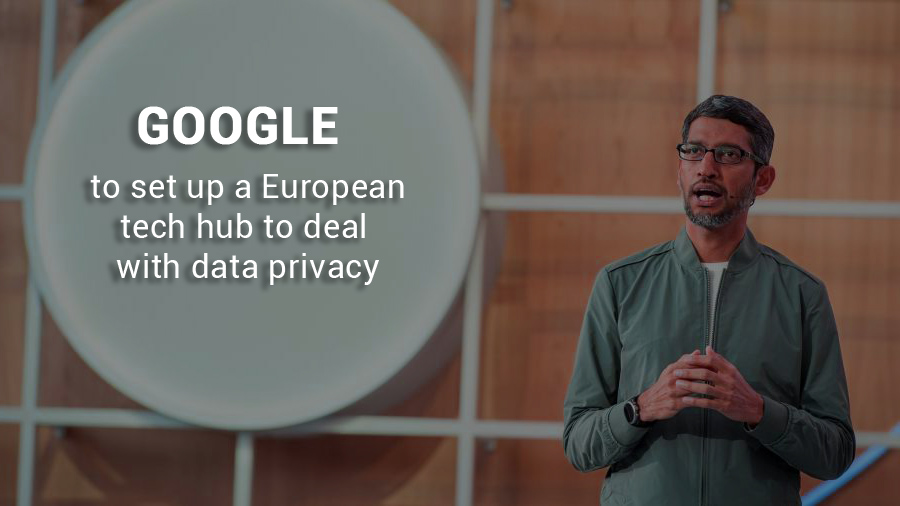 Google to Bring a European tech hub to treat with Data Privacy